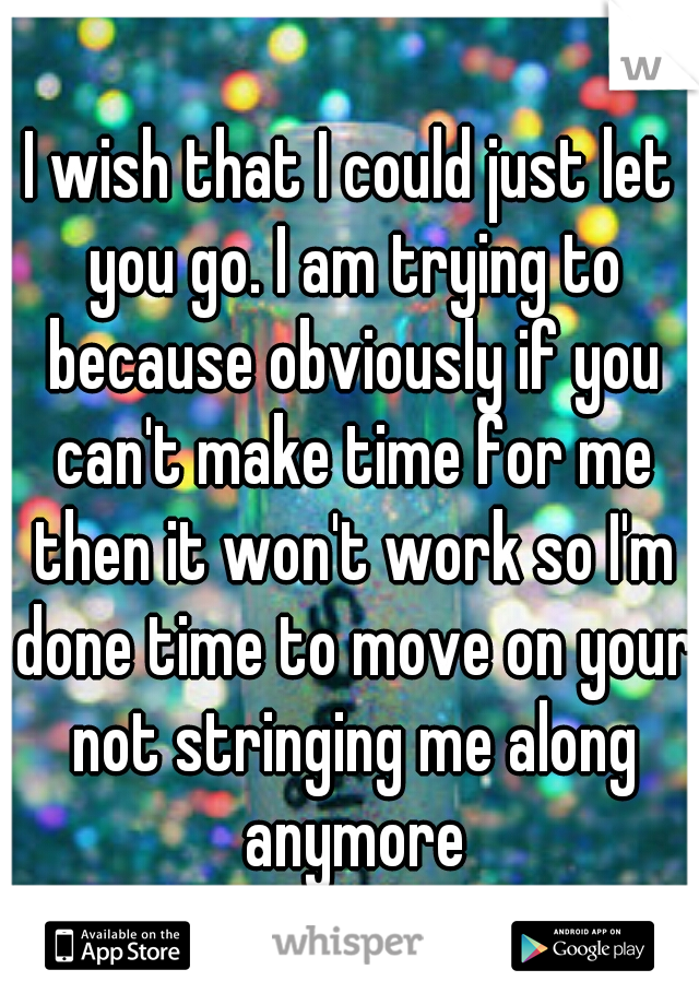 I wish that I could just let you go. I am trying to because obviously if you can't make time for me then it won't work so I'm done time to move on your not stringing me along anymore