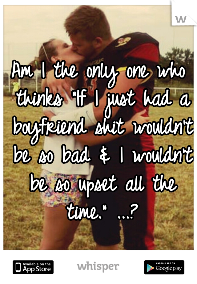 """Am I the only one who thinks """"If I just had a boyfriend shit wouldn't be so bad & I wouldn't be so upset all the time."""" ...?"""