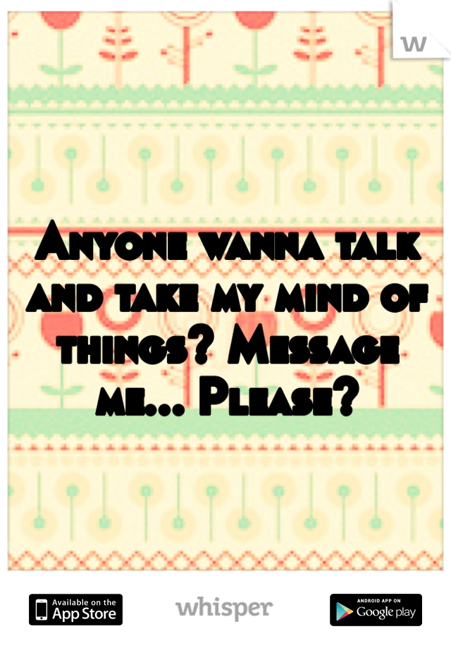 Anyone wanna talk and take my mind of things? Message me... Please?