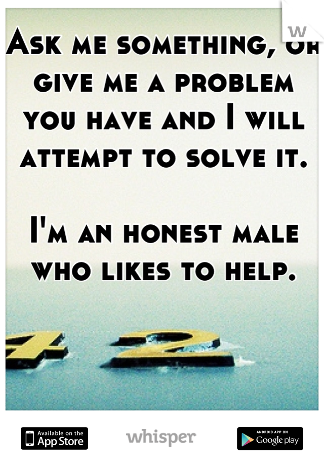 Ask me something, or give me a problem you have and I will attempt to solve it.   I'm an honest male who likes to help.