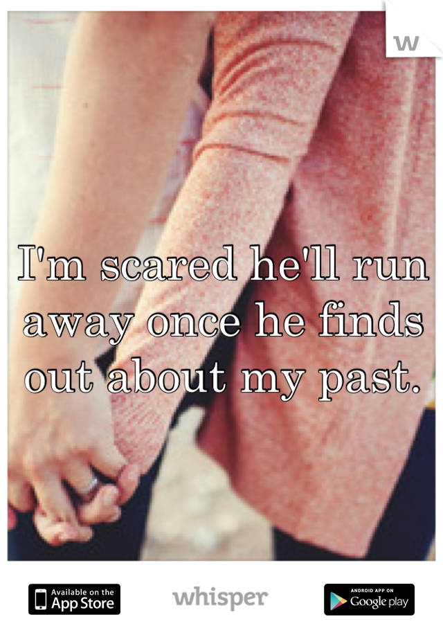 I'm scared he'll run away once he finds out about my past.