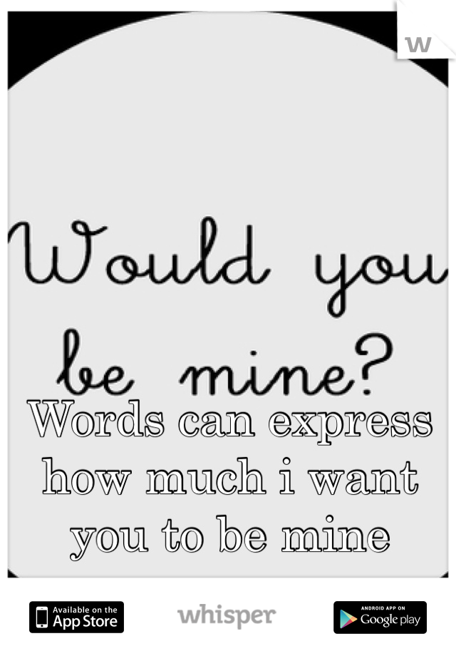 Words can express how much i want you to be mine