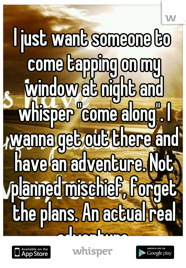 """I just want someone to come tapping on my window at night and whisper """"come along"""". I wanna get out there and have an adventure. Not planned mischief, forget the plans. An actual real adventure."""