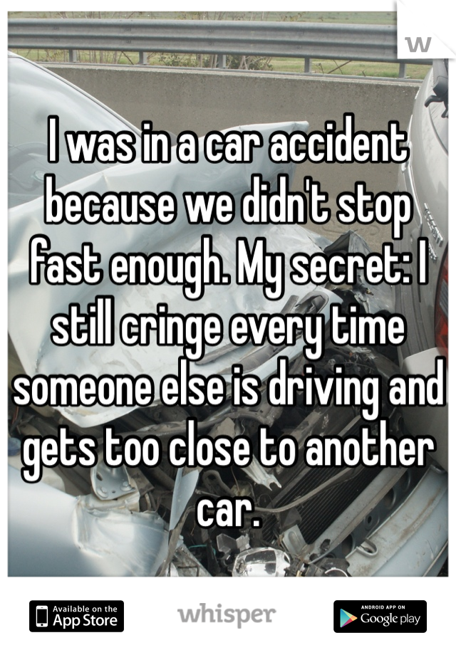 I was in a car accident because we didn't stop fast enough. My secret: I still cringe every time someone else is driving and gets too close to another car.