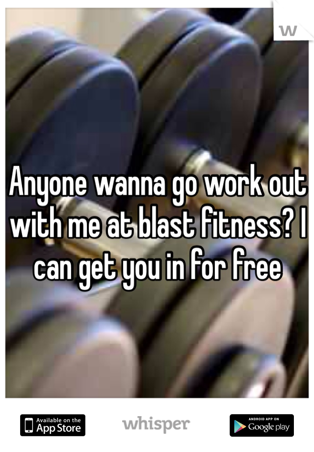 Anyone wanna go work out with me at blast fitness? I can get you in for free