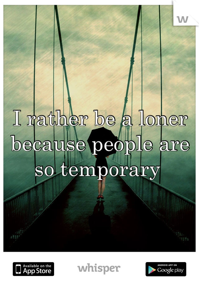 I rather be a loner because people are so temporary