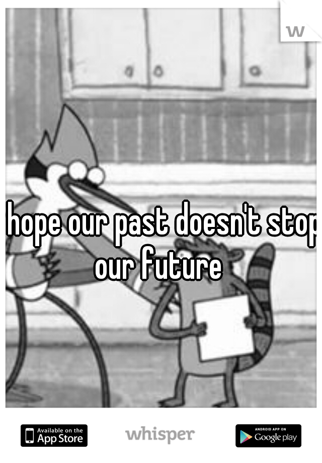 I hope our past doesn't stop our future