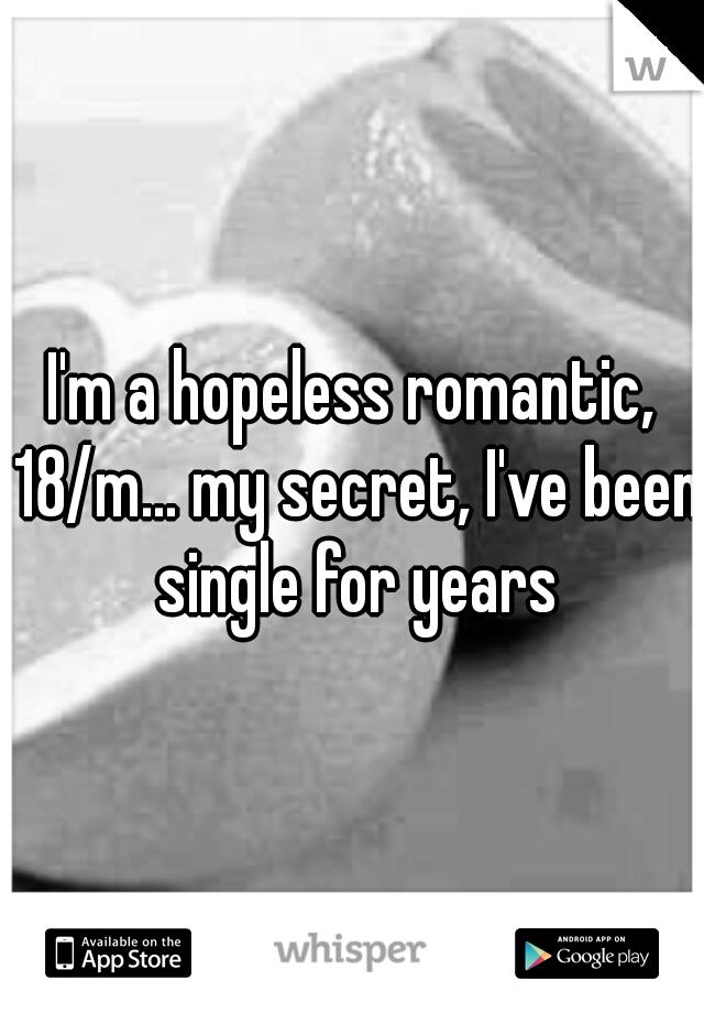 I'm a hopeless romantic, 18/m... my secret, I've been single for years