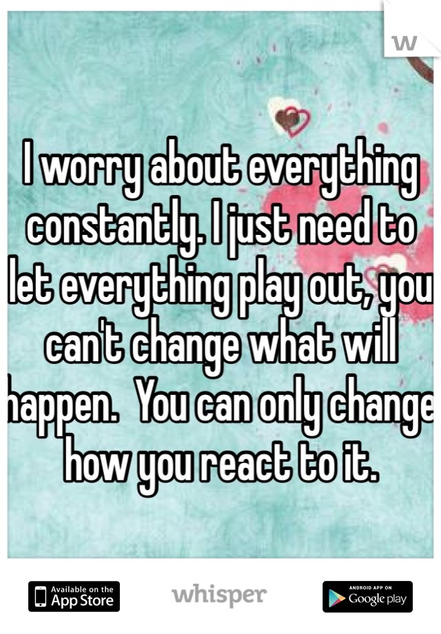 I worry about everything constantly. I just need to let everything play out, you can't change what will happen.  You can only change how you react to it.