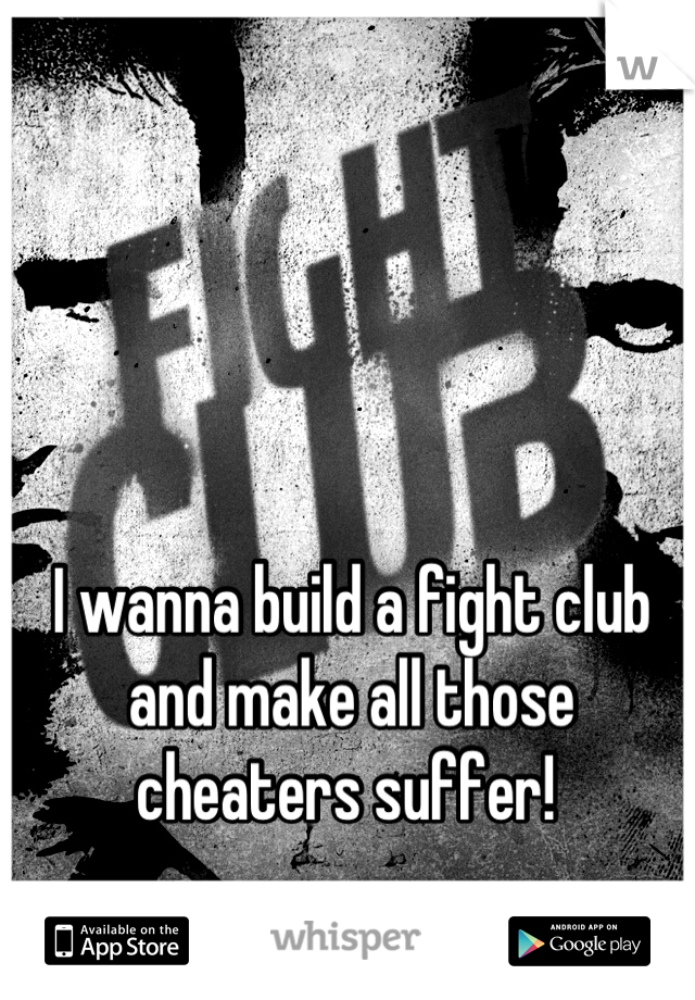 I wanna build a fight club and make all those cheaters suffer!