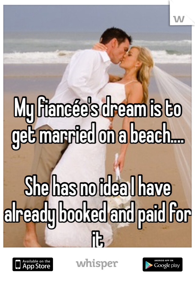 My fiancée's dream is to get married on a beach....  She has no idea I have already booked and paid for it