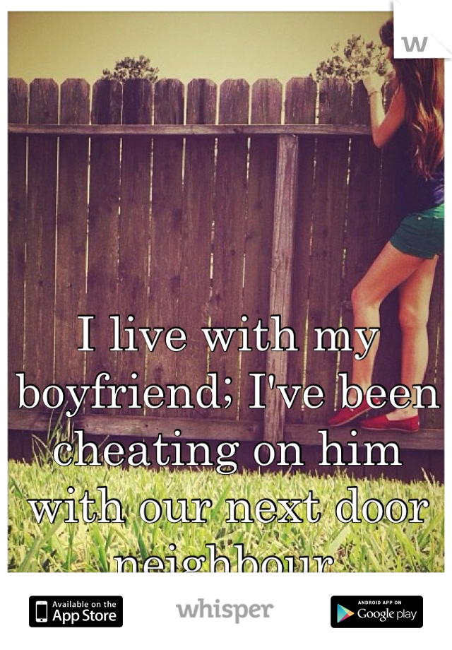 I live with my boyfriend; I've been cheating on him with our next door neighbour.