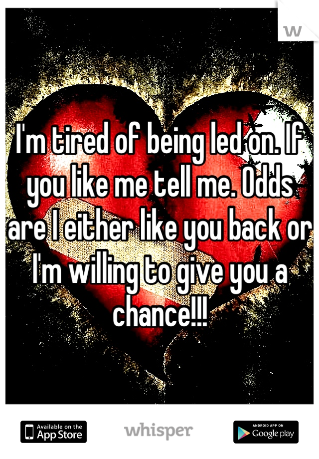 I'm tired of being led on. If you like me tell me. Odds are I either like you back or I'm willing to give you a chance!!!