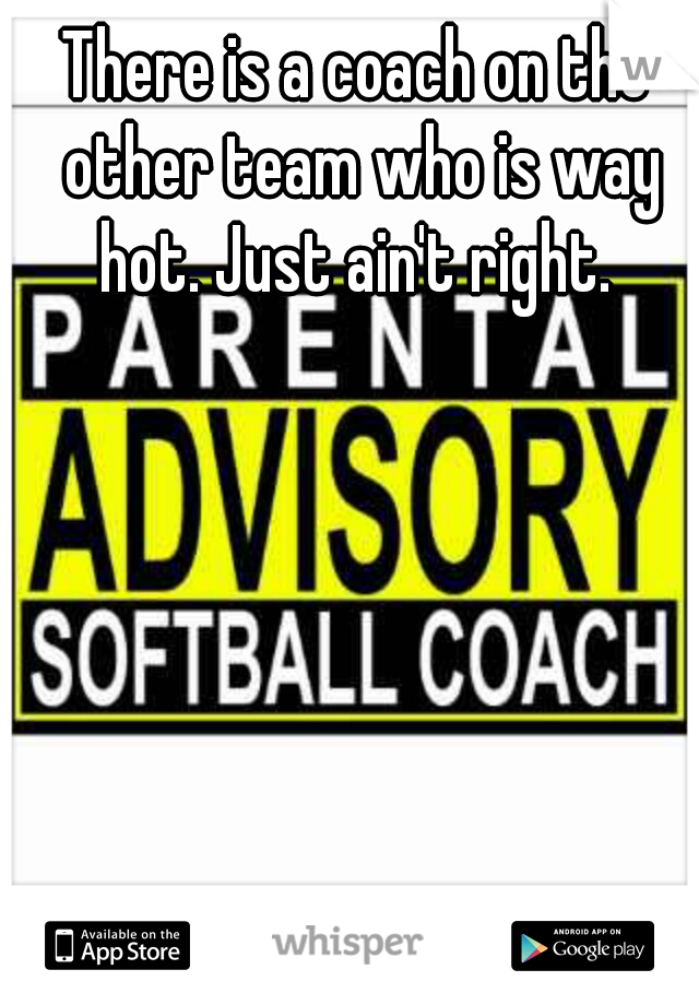 There is a coach on the other team who is way hot. Just ain't right.