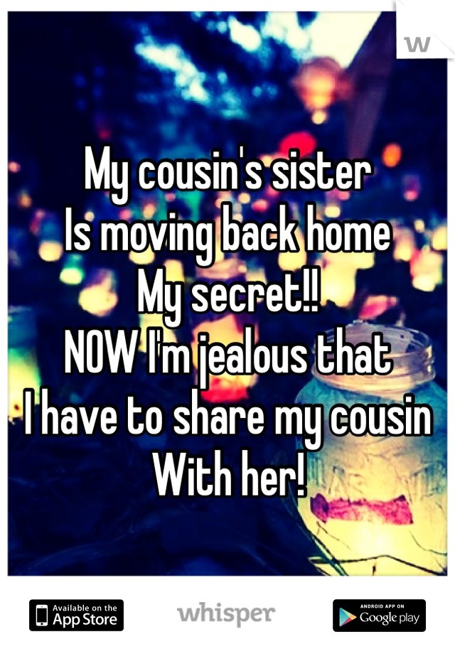 My cousin's sister  Is moving back home My secret!! NOW I'm jealous that  I have to share my cousin With her!