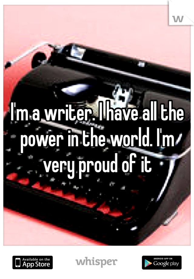I'm a writer. I have all the power in the world. I'm very proud of it