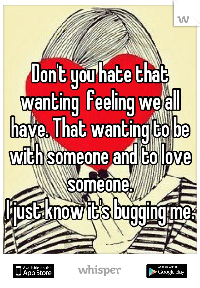 Don't you hate that wanting  feeling we all have. That wanting to be with someone and to love someone. I just know it's bugging me.
