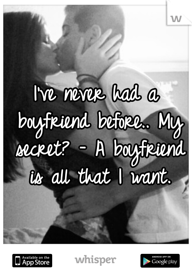I've never had a boyfriend before.. My secret? - A boyfriend is all that I want.