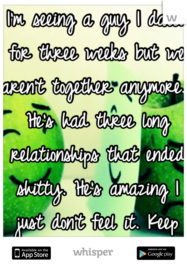 I'm seeing a guy I dated for three weeks but we aren't together anymore. He's had three long relationships that ended shitty. He's amazing I just don't feel it. Keep seeing him.. Don't know w/ to do..