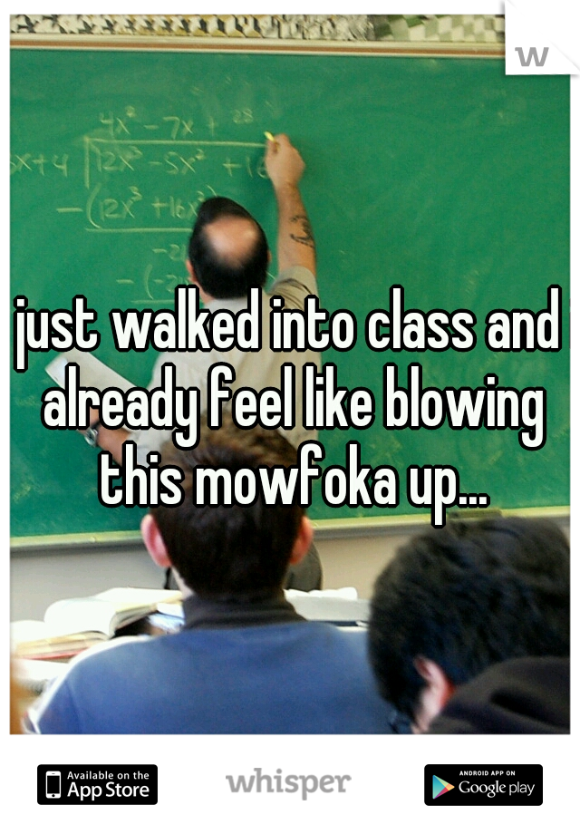 i just walked into class and i already feel like blowing this mowfoka up...