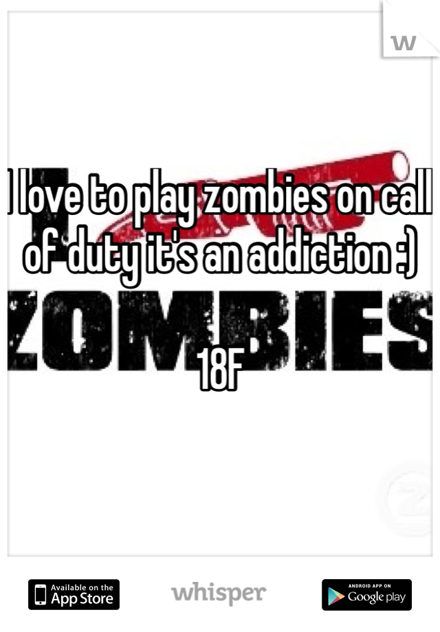 I love to play zombies on call of duty it's an addiction :)   18F