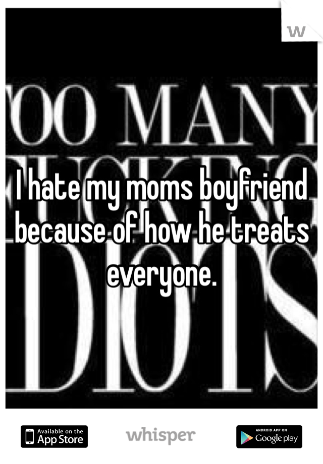 I hate my moms boyfriend because of how he treats everyone.