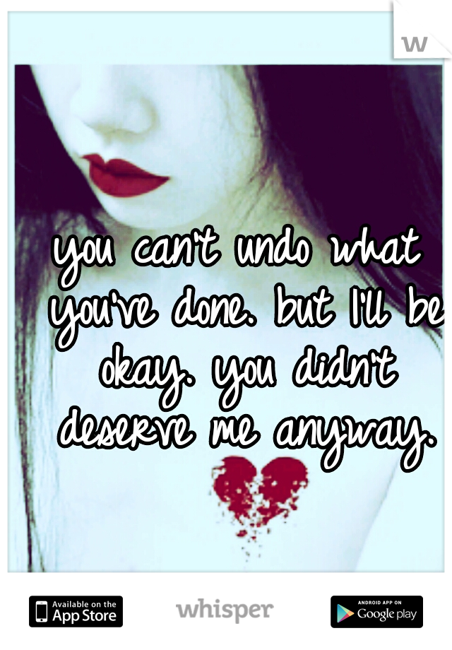 you can't undo what you've done. but I'll be okay. you didn't deserve me anyway.