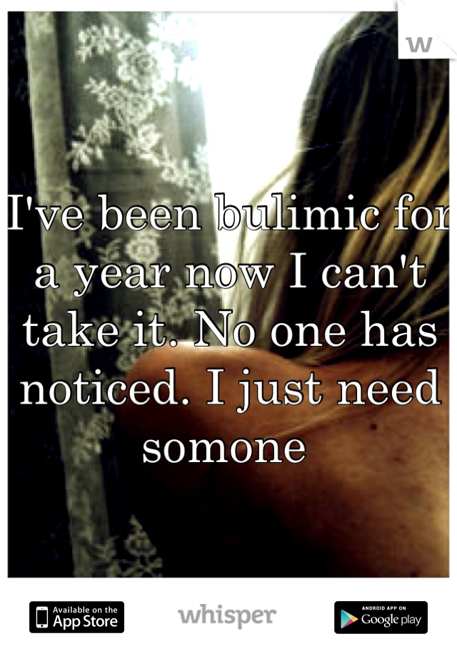 I've been bulimic for a year now I can't take it. No one has noticed. I just need somone