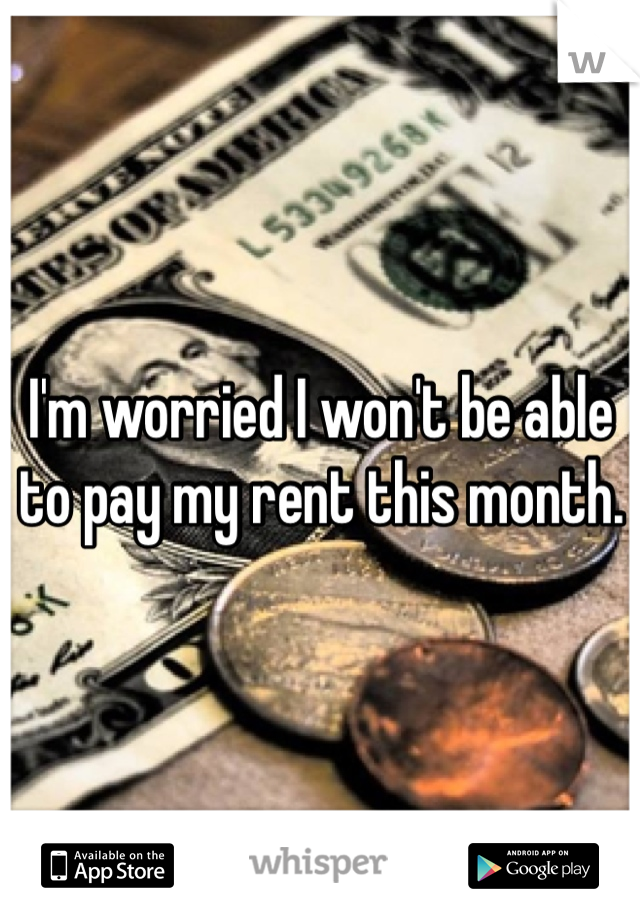 I'm worried I won't be able to pay my rent this month.