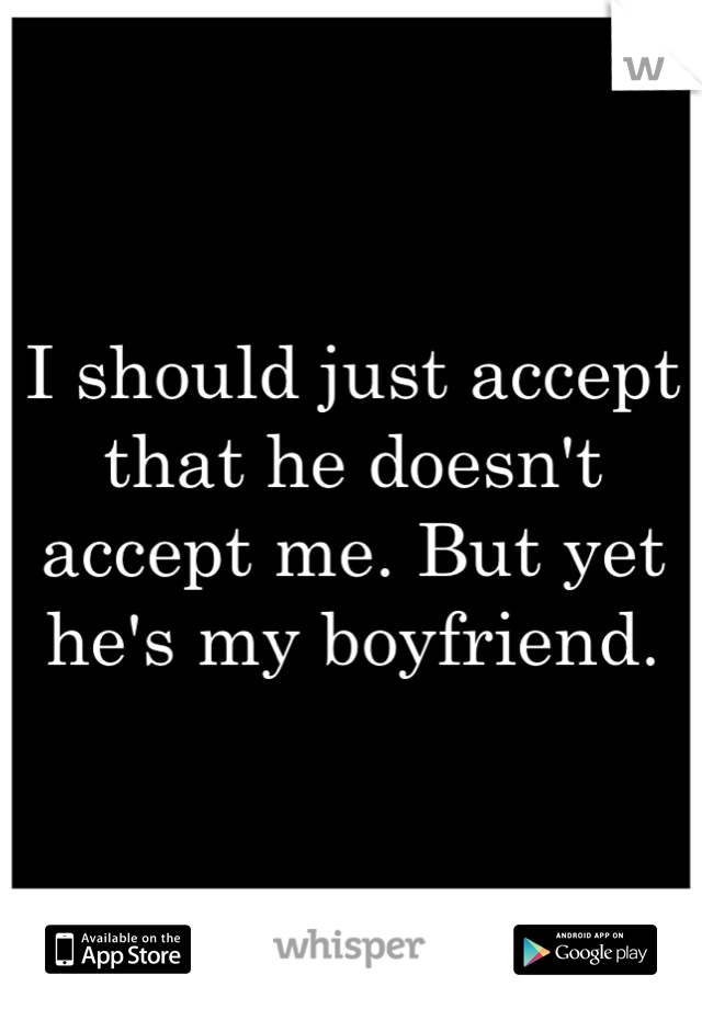 I should just accept that he doesn't accept me. But yet he's my boyfriend.