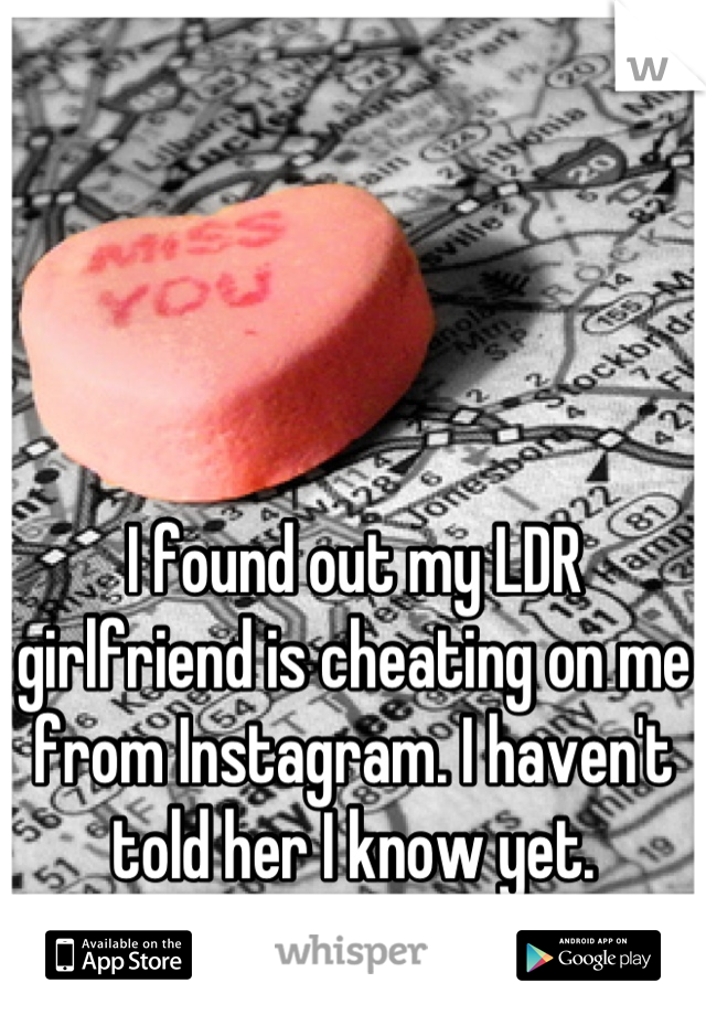 I found out my LDR girlfriend is cheating on me from Instagram. I haven't told her I know yet.