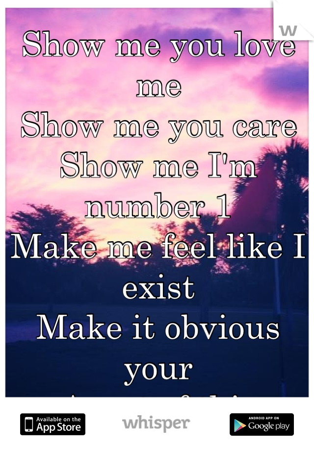 Show me you love me Show me you care Show me I'm number 1 Make me feel like I exist Make it obvious your Apart of this