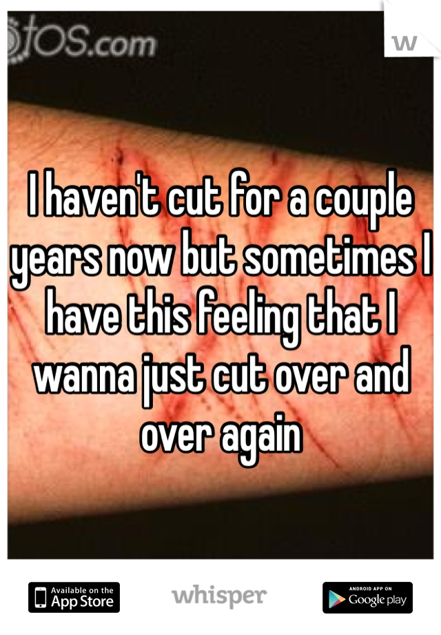I haven't cut for a couple years now but sometimes I have this feeling that I wanna just cut over and over again