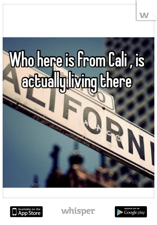 Who here is from Cali , is actually living there