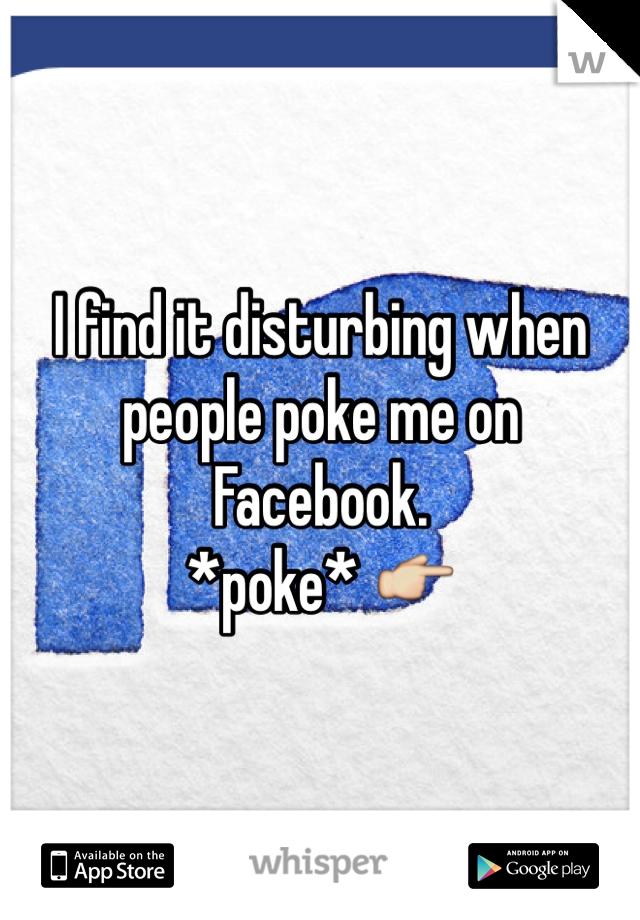 I find it disturbing when people poke me on Facebook. *poke* 👉