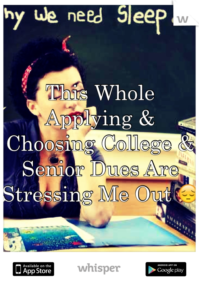 This Whole Applying & Choosing College & Senior Dues Are Stressing Me Out 😔