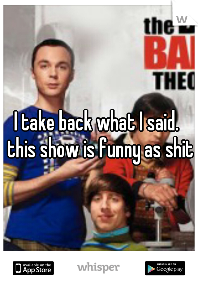 I take back what I said.  this show is funny as shit