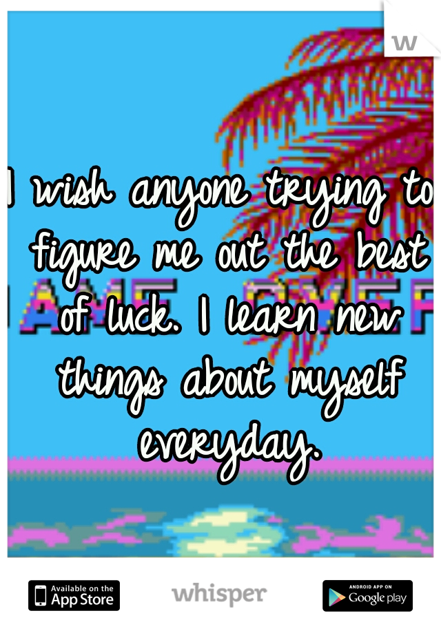 I wish anyone trying to figure me out the best of luck. I learn new things about myself everyday.