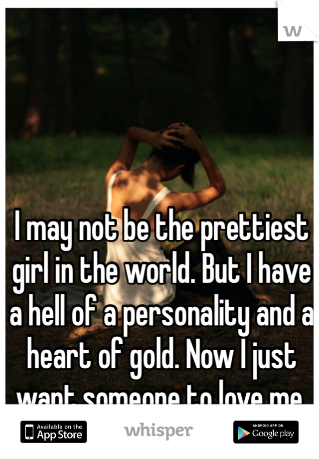 I may not be the prettiest girl in the world. But I have a hell of a personality and a heart of gold. Now I just want someone to love me.