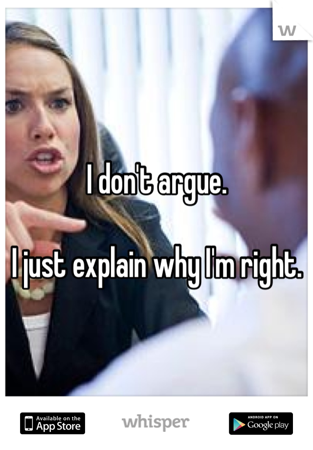 I don't argue.  I just explain why I'm right.