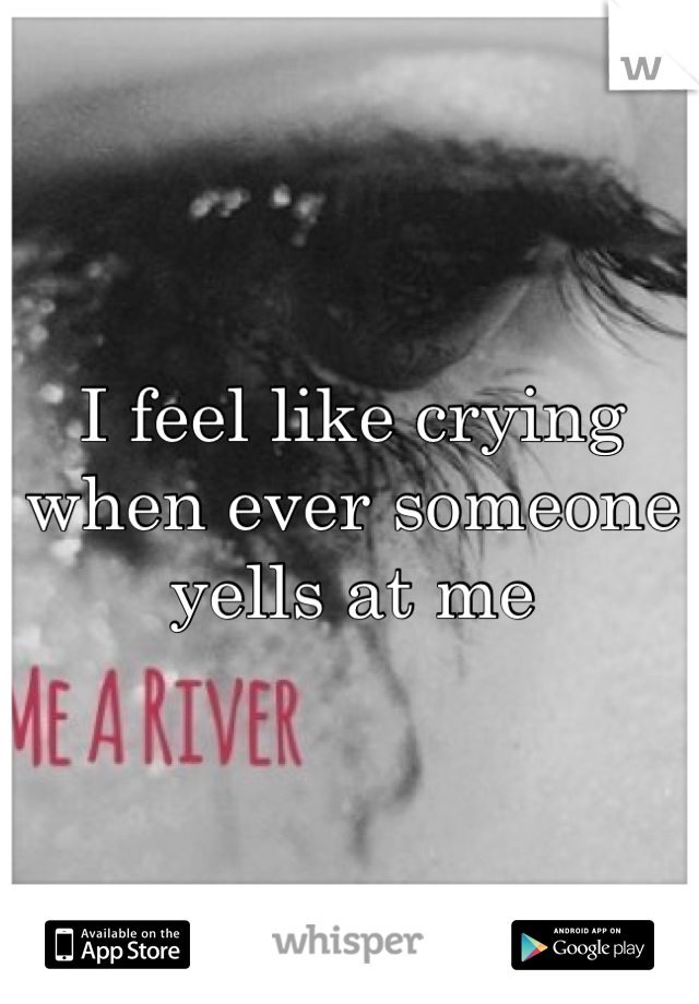 I feel like crying when ever someone yells at me