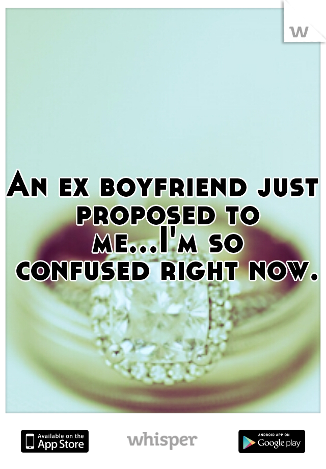 An ex boyfriend just proposed to me...I'm so confused right now.