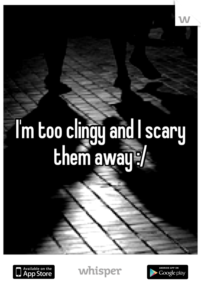 I'm too clingy and I scary them away :/