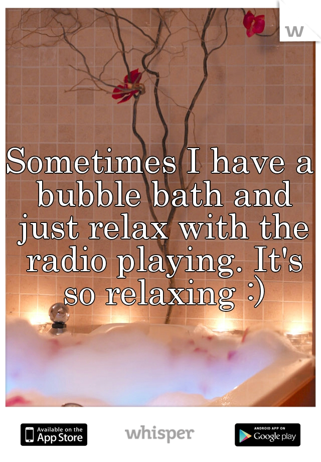 Sometimes I have a bubble bath and just relax with the radio playing. It's so relaxing :)
