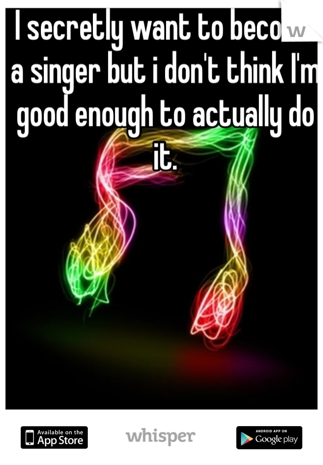 I secretly want to become a singer but i don't think I'm good enough to actually do it.
