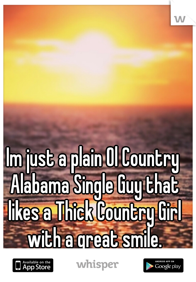 Im just a plain Ol Country Alabama Single Guy that likes a Thick Country Girl with a great smile.