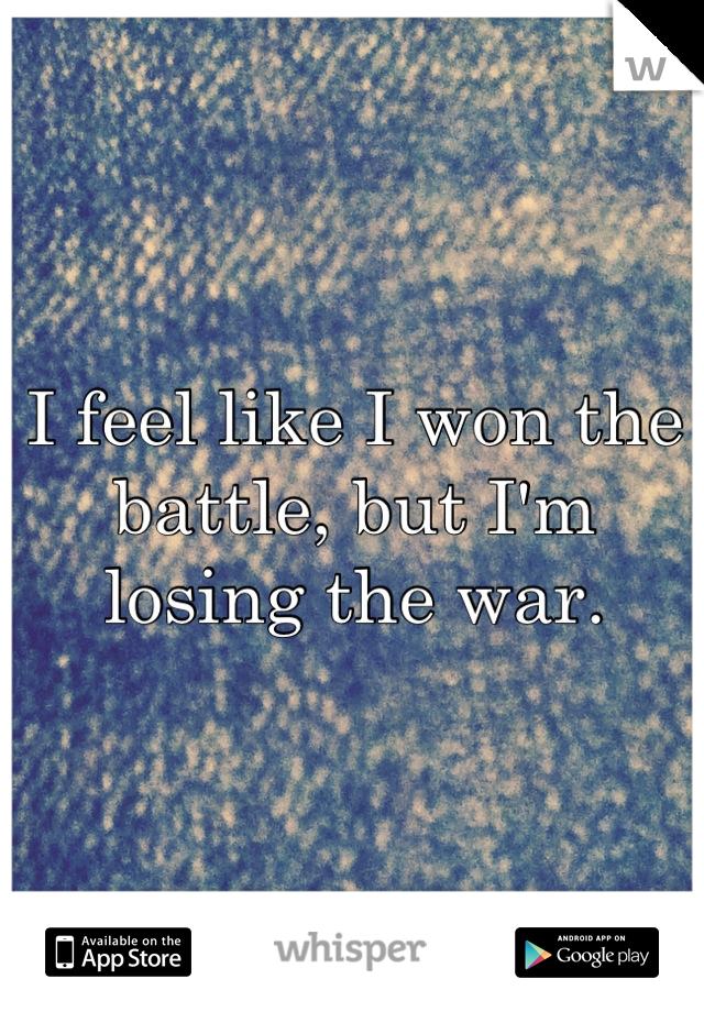 I feel like I won the battle, but I'm losing the war.
