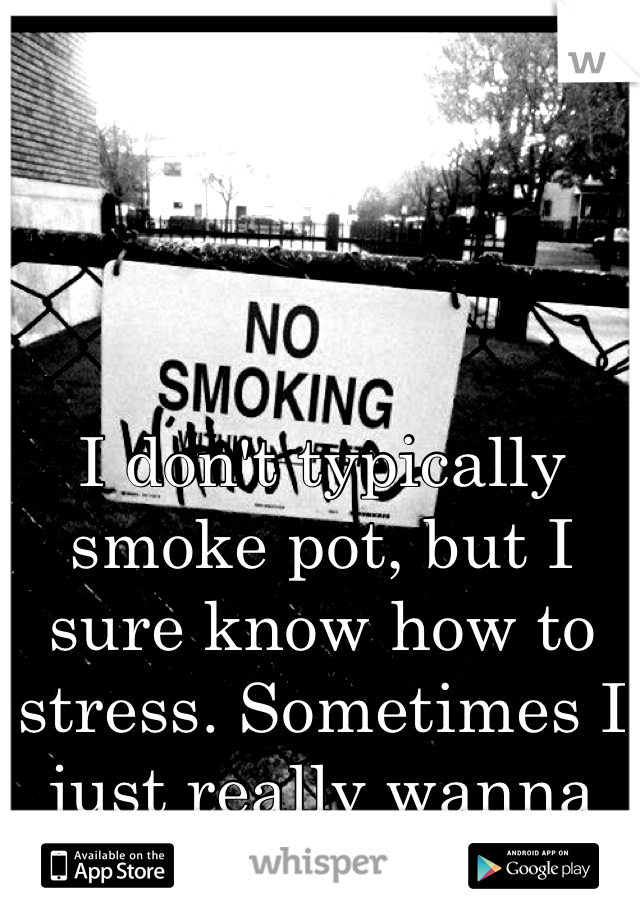 I don't typically smoke pot, but I sure know how to stress. Sometimes I just really wanna let go, take a few hits then lay back.
