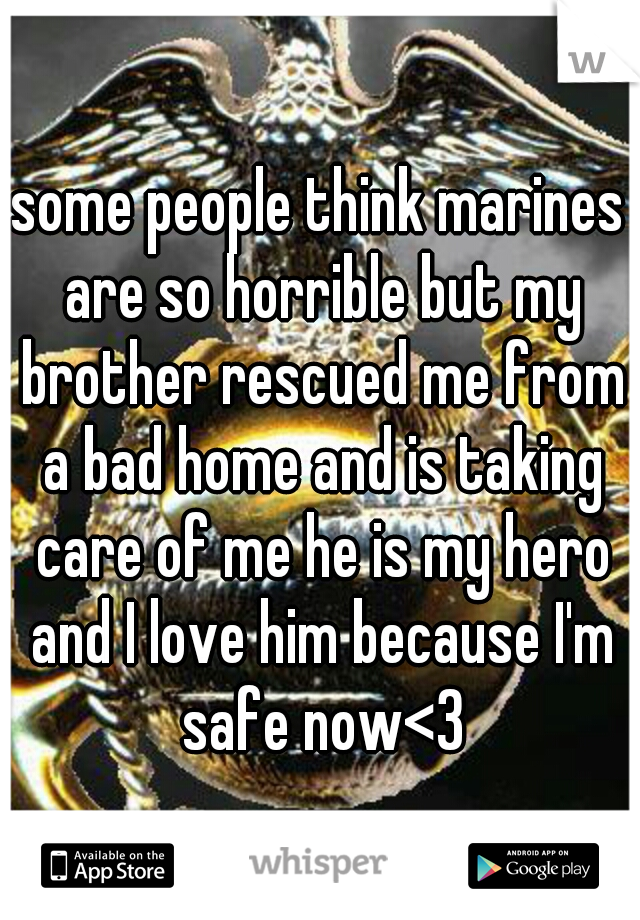 some people think marines are so horrible but my brother rescued me from a bad home and is taking care of me he is my hero and I love him because I'm safe now<3