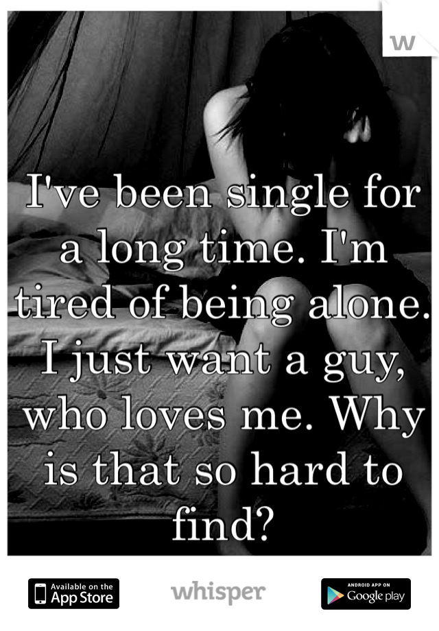 I've been single for a long time. I'm tired of being alone. I just want a guy, who loves me. Why is that so hard to find?